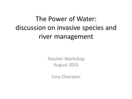The Power of Water: discussion on invasive species and river management Teacher Workshop August 2015 Irina Overeem.