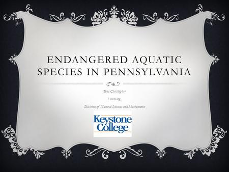ENDANGERED AQUATIC SPECIES IN PENNSYLVANIA Toni Christopher Limnology Division of Natural Sciences and Mathematics.