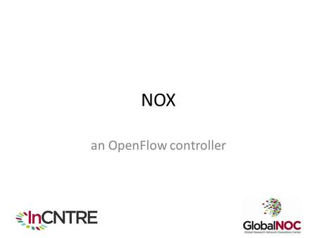 NOX an OpenFlow controller. Role of Controller in OpenFlow Environments Push forwarding logic to switches Give developers a high-level API to develop.
