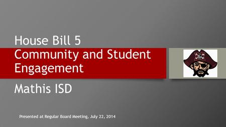 House Bill 5 Community and Student Engagement Mathis ISD Presented at Regular Board Meeting, July 22, 2014.