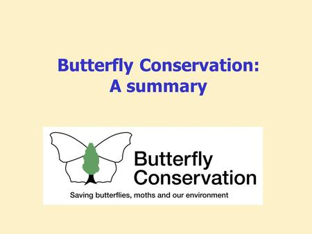 Butterfly Conservation: A summary. Key facts Established 1968 Registered charity and Limited Co. Mission to save butterflies, moths and their habitats.