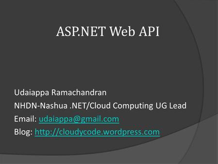 ASP.NET Web API Udaiappa Ramachandran NHDN-Nashua.NET/Cloud Computing UG Lead   Blog: