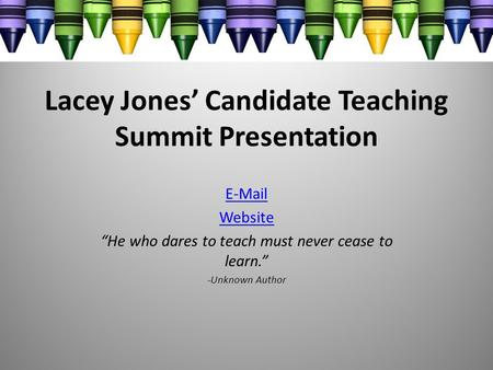 "Lacey Jones' Candidate Teaching Summit Presentation E-Mail Website ""He who dares to teach must never cease to learn."" -Unknown Author."