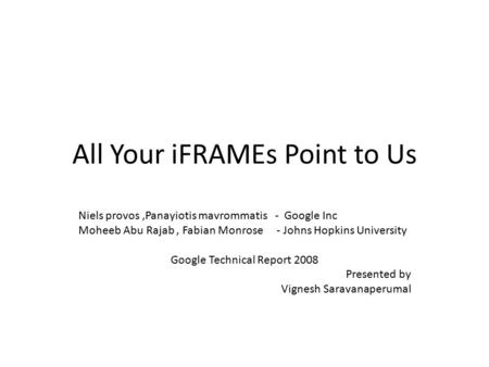 All Your iFRAMEs Point to Us Niels provos,Panayiotis mavrommatis - Google Inc Moheeb Abu Rajab, Fabian Monrose - Johns Hopkins University Google Technical.