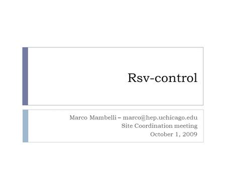 Rsv-control Marco Mambelli – Site Coordination meeting October 1, 2009.