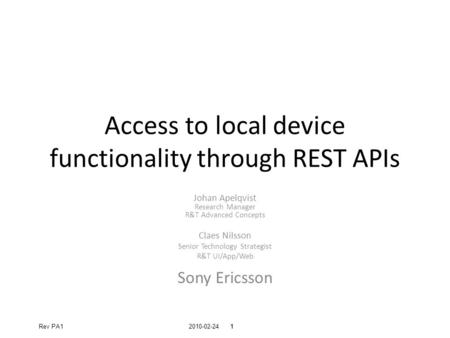 Confidential 2010-02-241 Confidential Rev PA11 Access to local device functionality through REST APIs Johan Apelqvist Research Manager R&T Advanced Concepts.