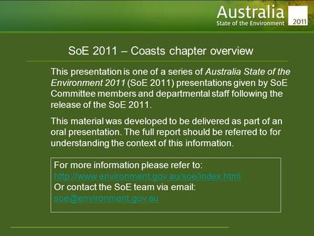 Www.environment.gov.au/soe SoE 2011 – Coasts chapter overview This presentation is one of a series of Australia State of the Environment 2011 (SoE 2011)