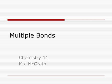 Multiple Bonds Chemistry 11 Ms. McGrath. Multiple Bonds A nonmetal with 4, 5 or 6 valence electrons have more than one unpaired electron. This results.