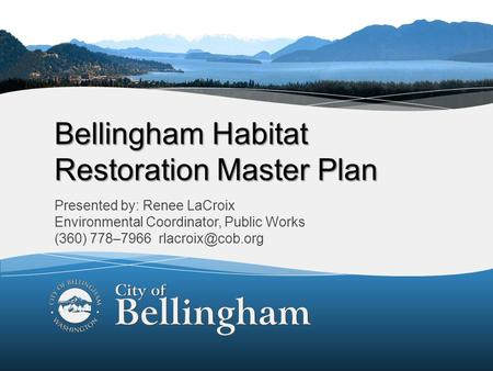 1 Bellingham Habitat Restoration Master Plan Presented by: Renee LaCroix Environmental Coordinator, Public Works (360) 778–7966