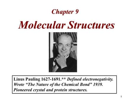 "1 Molecular Structures Chapter 9 Linus Pauling 1627-1691.** Defined electronegativity. Wrote ""The Nature of the Chemical Bond"" 1939. Pioneered crystal."