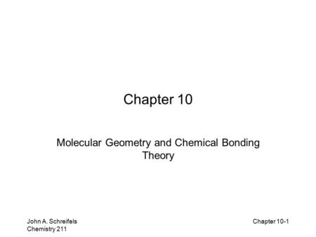 8–1 John A. Schreifels Chemistry 211 Chapter 10-1 Chapter 10 Molecular Geometry and Chemical Bonding Theory.