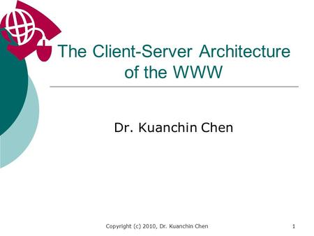 Copyright (c) 2010, Dr. Kuanchin Chen1 The Client-Server Architecture of the WWW Dr. Kuanchin Chen.