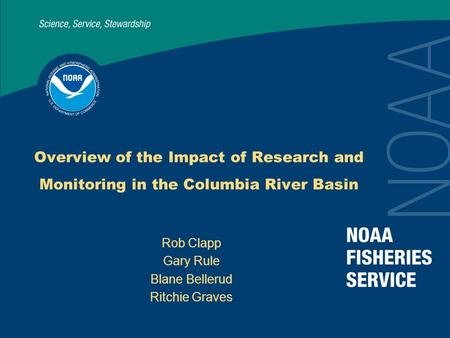 Overview of the Impact of Research and Monitoring in the Columbia River Basin Rob Clapp Gary Rule Blane Bellerud Ritchie Graves.