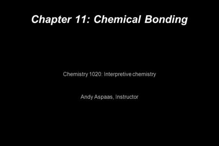 Chapter 11: Chemical Bonding Chemistry 1020: Interpretive chemistry Andy Aspaas, Instructor.
