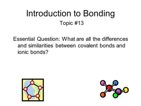 Introduction to Bonding Topic #13 Essential Question: What are all the differences and similarities between covalent bonds and ionic bonds?