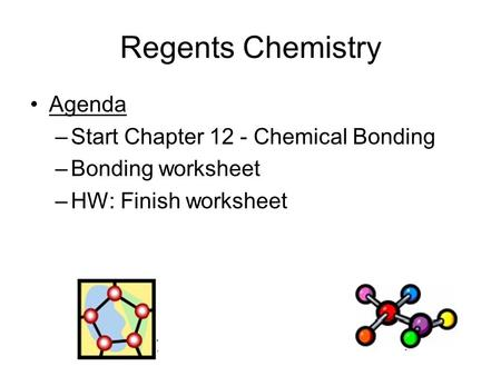 Regents Chemistry Agenda –Start Chapter 12 - Chemical Bonding –Bonding worksheet –HW: Finish worksheet.