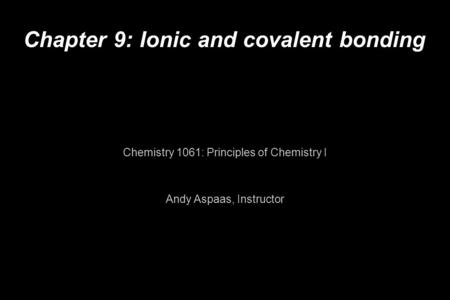 Chapter 9: Ionic and covalent bonding Chemistry 1061: Principles of Chemistry I Andy Aspaas, Instructor.