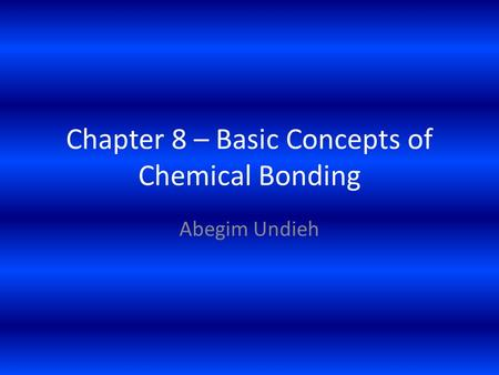 Chapter 8 – Basic Concepts of Chemical Bonding Abegim Undieh.