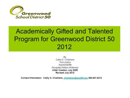 Academically Gifted and Talented Program for Greenwood District 50 2012 By: Cathy S. Chalmers Toni Justus Harold Moffitt Pacquitta Welton-Wideman Initial.