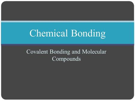 Covalent Bonding and Molecular Compounds Chemical Bonding.