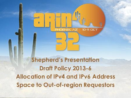 Shepherd's Presentation Draft Policy 2013-6 Allocation of IPv4 and IPv6 Address Space to Out-of-region Requestors 59.