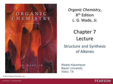 Chapter 7 Lecture Organic Chemistry, 8 th Edition L. G. Wade, Jr. Structure and Synthesis of Alkenes © 2013 Pearson Education, Inc. Rizalia Klausmeyer.