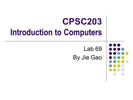CPSC203 Introduction to Computers Lab 69 By Jie Gao.