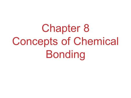 Chapter 8 Concepts of Chemical Bonding. Chemical Bonds Three basic types of bonds:  Ionic Electrostatic attraction between ions  Covalent Sharing of.