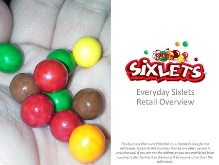 Everyday Sixlets Retail Overview This Business Plan is confidential. It is intended solely for the addressee. Access to this Business Plan by any other.