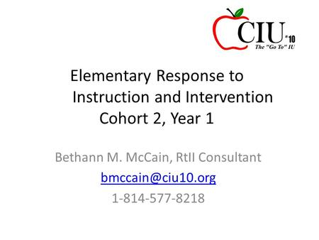 Elementary Response to Instruction and Intervention Cohort 2, Year 1 Bethann M. McCain, RtII Consultant 1-814-577-8218.
