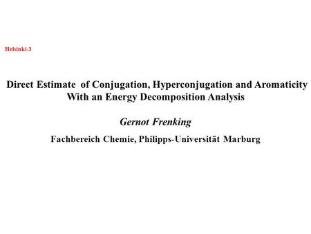 Helsinki-3 Direct Estimate of Conjugation, Hyperconjugation and Aromaticity With an Energy Decomposition Analysis Gernot Frenking Fachbereich Chemie, Philipps-Universität.