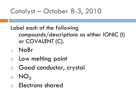 Catalyst – October 8-3, 2010 Label each of the following compounds/descriptions as either IONIC (I) or COVALENT (C). 1. NaBr 2. Low melting point 3. Good.