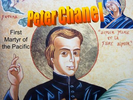 First Martyr of the Pacific. Who was Peter Chanel?  He was French!  Born 12/7/1803 in Cuét.