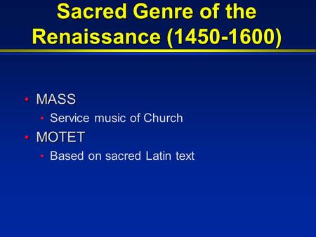 Sacred Genre of the Renaissance (1450-1600) MASS MASS Service music of Church MOTET MOTET Based on sacred Latin text.