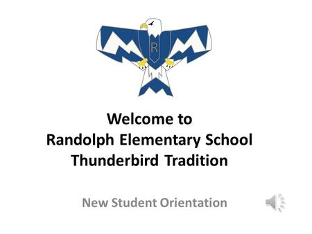 Welcome to Randolph Elementary School Thunderbird Tradition New Student Orientation.