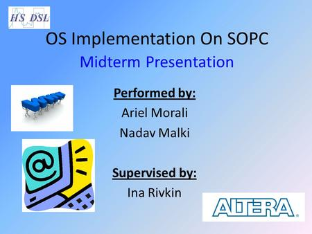 OS Implementation On SOPC Midterm Presentation Performed by: Ariel Morali Nadav Malki Supervised by: Ina Rivkin.