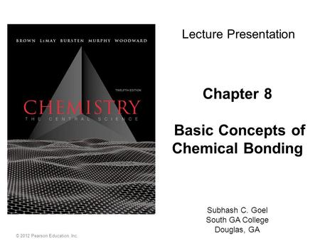 © 2012 Pearson Education, Inc. Chapter 8 Basic Concepts of Chemical Bonding Subhash C. Goel South GA College Douglas, GA Lecture Presentation.