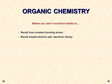 Before you start it would be helpful to… Recall how covalent bonding arises Recall simple electron pair repulsion theory ORGANIC CHEMISTRY.