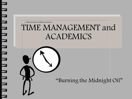 "TIME MANAGEMENT and ACADEMICS ""Burning the Midnight Oil"""