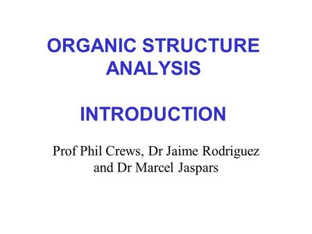 ORGANIC STRUCTURE ANALYSIS INTRODUCTION Prof Phil Crews, Dr Jaime Rodriguez and Dr Marcel Jaspars.
