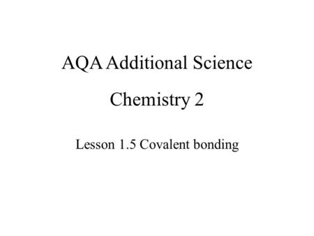 Chemistry 2 Lesson 1.5 Covalent bonding AQA Additional Science.