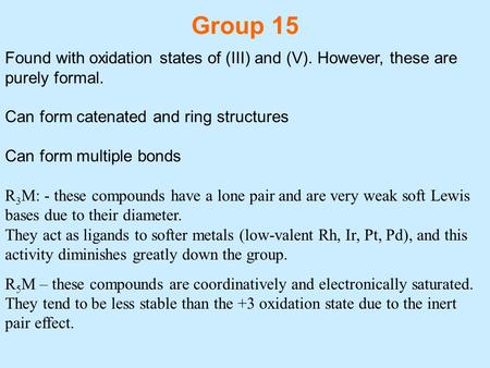 Group 15 Found with oxidation states of (III) and (V). However, these are purely formal. Can form catenated and ring structures Can form multiple bonds.