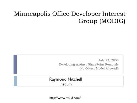 Minneapolis Office Developer Interest Group (MODIG) July 22, 2008 Developing against SharePoint Remotely (No Object Model Allowed!) Raymond Mitchell Inetium.