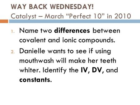 "WAY BACK WEDNESDAY! Catalyst – March ""Perfect 10"" in 2010 1. Name two differences between covalent and ionic compounds. 2. Danielle wants to see if using."