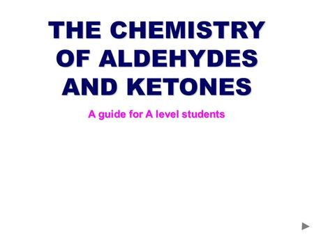 THE CHEMISTRY OF ALDEHYDES AND KETONES A guide for A level students.