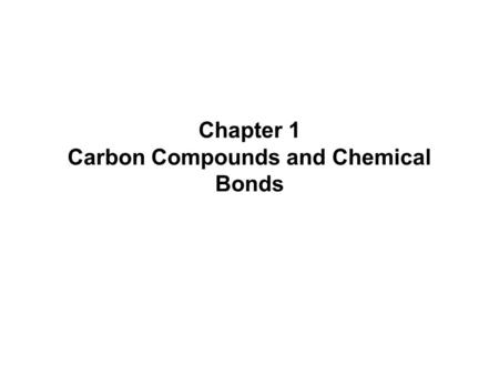Chapter 1 Carbon Compounds and Chemical Bonds. Chapter 12 What is organic chemistry? In general, Organic chemistry is the study of the compounds of carbon.