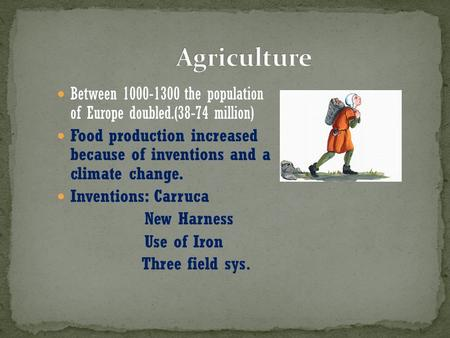Between 1000-1300 the population of Europe doubled.(38-74 million) Food production increased because of inventions and a climate change. Inventions: Carruca.