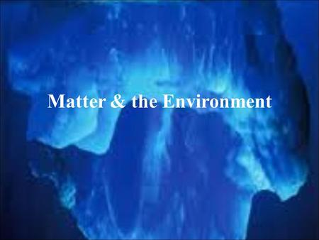 Matter & the Environment. Key Question Why is chemistry crucial or central to environmental science? – Chemistry is crucial to understanding how pollutants.