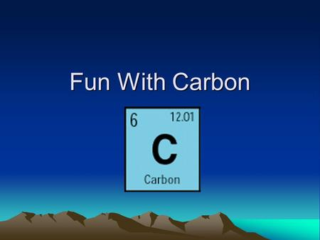 Fun With Carbon. CARBON BASIC'S  Symbol of carbon is C  Atomic number of carbon is 6  Atomic weight of carbon is 12.0107  The electron configuration.