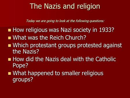 The Nazis and religion Today we are going to look at the following questions: How religious was Nazi society in 1933? How religious was Nazi society in.